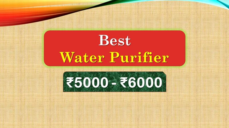 Best Water Purifier below 6000 Rupees in India Market
